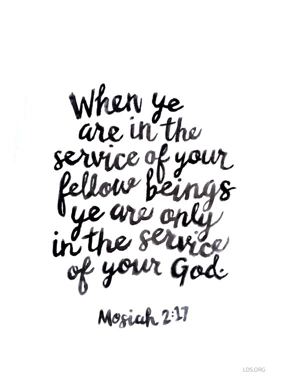 """When ye are in the service of your fellow beings, ye are only in the service of your God"" Mosiah 2:17"