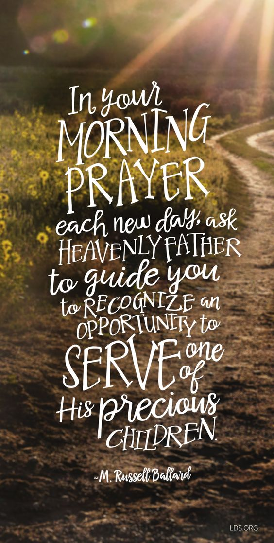 """In your morning prayer each new day, ask Heavenly Father to guide you to recognize an opportunity to serve one of his precious children"" M Russell Ballard"